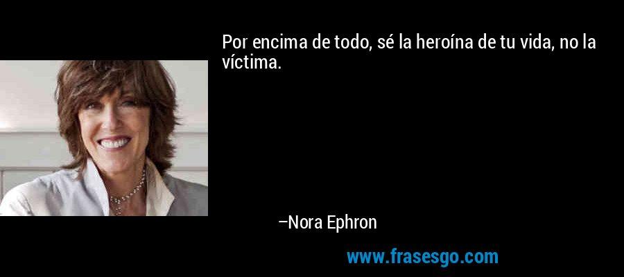 Por encima de todo, sé la heroína de tu vida, no la víctima. – Nora Ephron