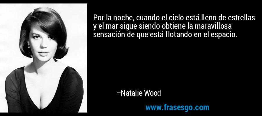 Por la noche, cuando el cielo está lleno de estrellas y el mar sigue siendo obtiene la maravillosa sensación de que está flotando en el espacio. – Natalie Wood