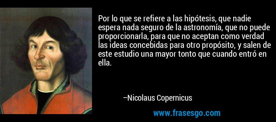 Por lo que se refiere a las hipótesis, que nadie espera nada seguro de la astronomía, que no puede proporcionarla, para que no aceptan como verdad las ideas concebidas para otro propósito, y salen de este estudio una mayor tonto que cuando entró en ella. – Nicolaus Copernicus