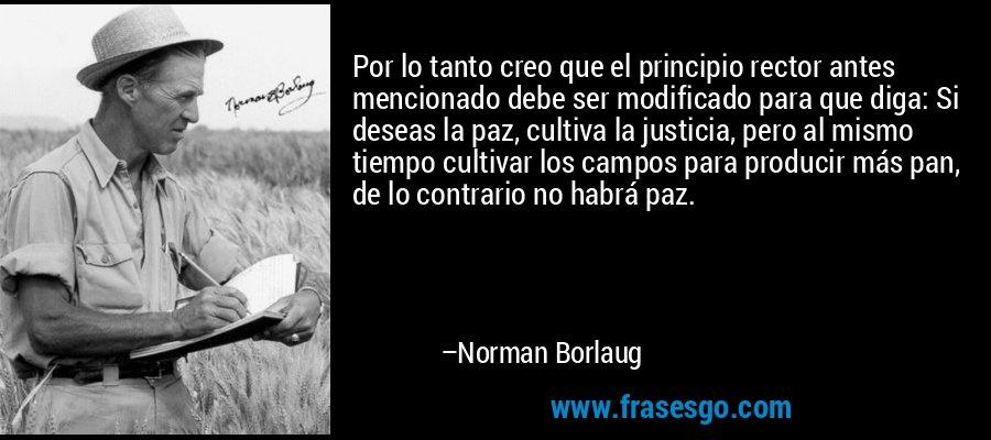 Por lo tanto creo que el principio rector antes mencionado debe ser modificado para que diga: Si deseas la paz, cultiva la justicia, pero al mismo tiempo cultivar los campos para producir más pan, de lo contrario no habrá paz. – Norman Borlaug