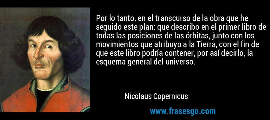 Por lo tanto, en el transcurso de la obra que he seguido este plan: que describo en el primer libro de todas las posiciones de las órbitas, junto con los movimientos que atribuyo a la Tierra, con el fin de que este libro podría contener, por así decirlo, la esquema general del universo. – Nicolaus Copernicus