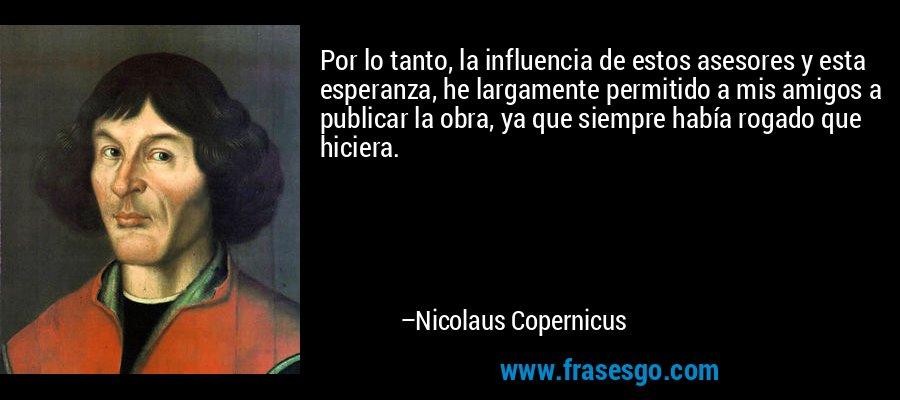 Por lo tanto, la influencia de estos asesores y esta esperanza, he largamente permitido a mis amigos a publicar la obra, ya que siempre había rogado que hiciera. – Nicolaus Copernicus