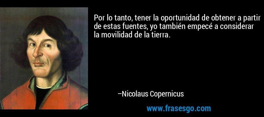 Por lo tanto, tener la oportunidad de obtener a partir de estas fuentes, yo también empecé a considerar la movilidad de la tierra. – Nicolaus Copernicus