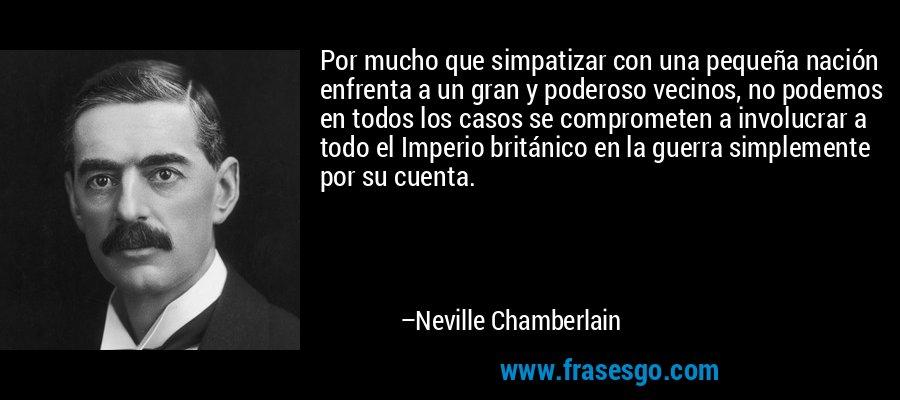 Por mucho que simpatizar con una pequeña nación enfrenta a un gran y poderoso vecinos, no podemos en todos los casos se comprometen a involucrar a todo el Imperio británico en la guerra simplemente por su cuenta. – Neville Chamberlain