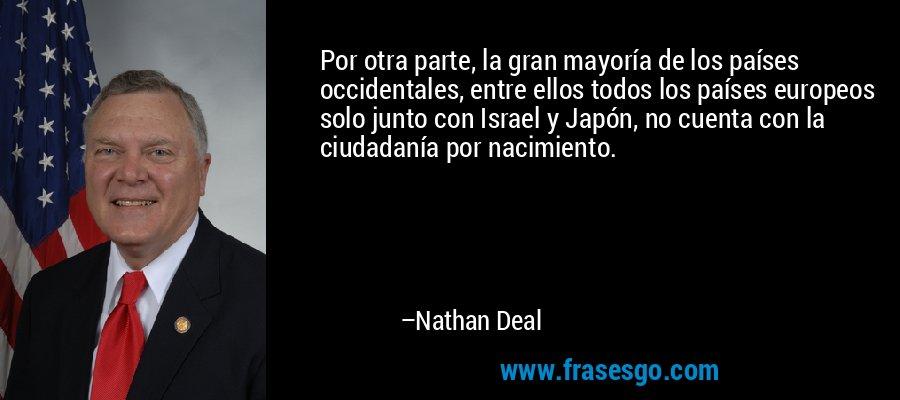 Por otra parte, la gran mayoría de los países occidentales, entre ellos todos los países europeos solo junto con Israel y Japón, no cuenta con la ciudadanía por nacimiento. – Nathan Deal