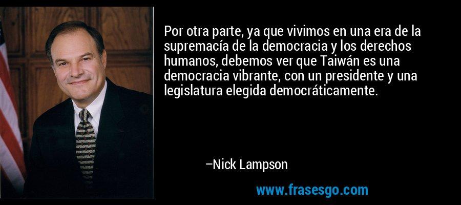 Por otra parte, ya que vivimos en una era de la supremacía de la democracia y los derechos humanos, debemos ver que Taiwán es una democracia vibrante, con un presidente y una legislatura elegida democráticamente. – Nick Lampson