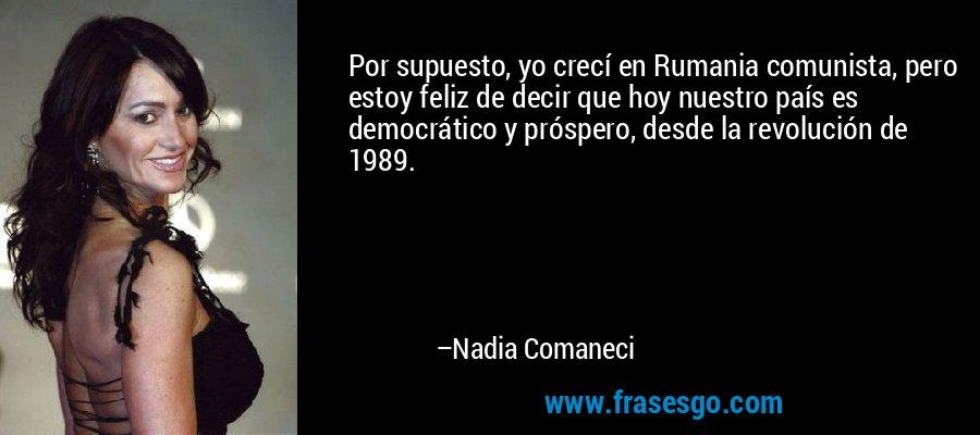 Por supuesto, yo crecí en Rumania comunista, pero estoy feliz de decir que hoy nuestro país es democrático y próspero, desde la revolución de 1989. – Nadia Comaneci