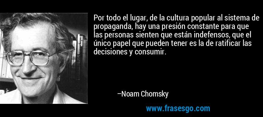 Por todo el lugar, de la cultura popular al sistema de propaganda, hay una presión constante para que las personas sienten que están indefensos, que el único papel que pueden tener es la de ratificar las decisiones y consumir. – Noam Chomsky
