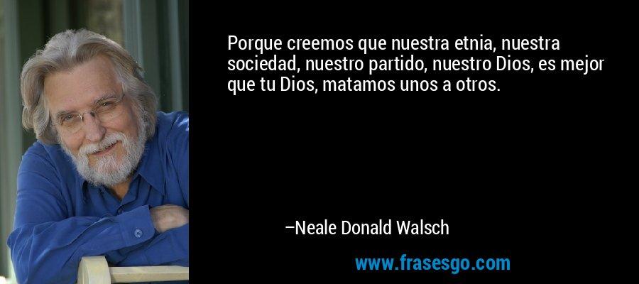 Porque creemos que nuestra etnia, nuestra sociedad, nuestro partido, nuestro Dios, es mejor que tu Dios, matamos unos a otros. – Neale Donald Walsch
