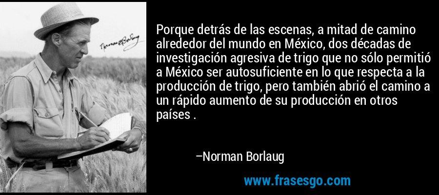 Porque detrás de las escenas, a mitad de camino alrededor del mundo en México, dos décadas de investigación agresiva de trigo que no sólo permitió a México ser autosuficiente en lo que respecta a la producción de trigo, pero también abrió el camino a un rápido aumento de su producción en otros países . – Norman Borlaug