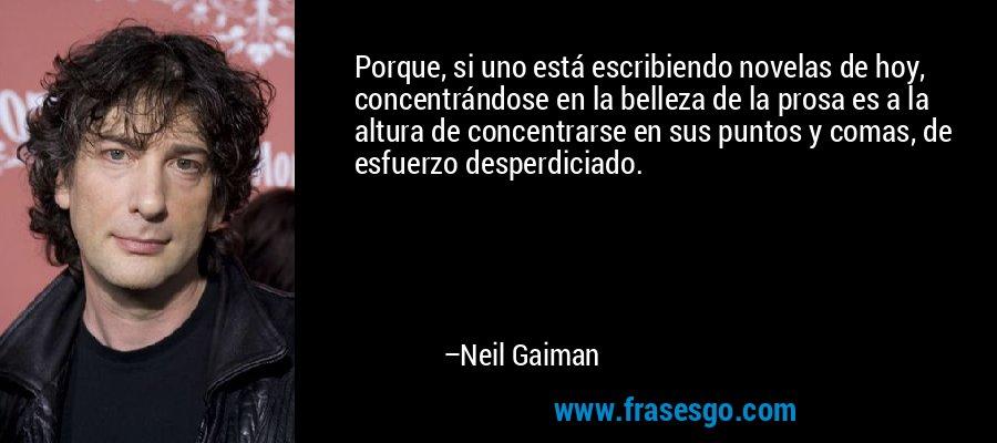 Porque, si uno está escribiendo novelas de hoy, concentrándose en la belleza de la prosa es a la altura de concentrarse en sus puntos y comas, de esfuerzo desperdiciado. – Neil Gaiman
