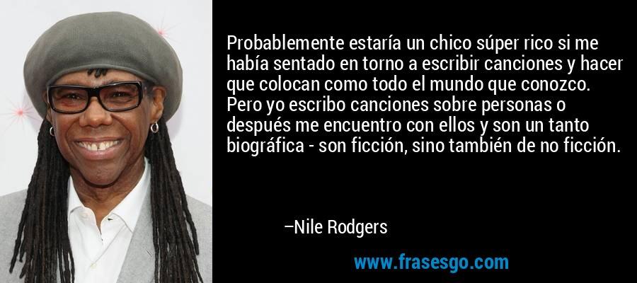 Probablemente estaría un chico súper rico si me había sentado en torno a escribir canciones y hacer que colocan como todo el mundo que conozco. Pero yo escribo canciones sobre personas o después me encuentro con ellos y son un tanto biográfica - son ficción, sino también de no ficción. – Nile Rodgers