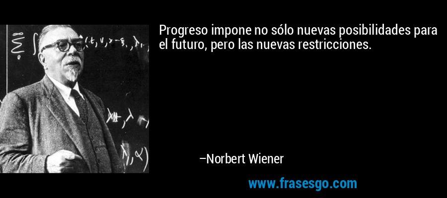 Progreso impone no sólo nuevas posibilidades para el futuro, pero las nuevas restricciones. – Norbert Wiener