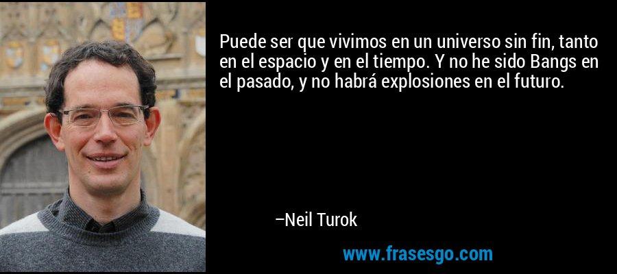 Puede ser que vivimos en un universo sin fin, tanto en el espacio y en el tiempo. Y no he sido Bangs en el pasado, y no habrá explosiones en el futuro. – Neil Turok