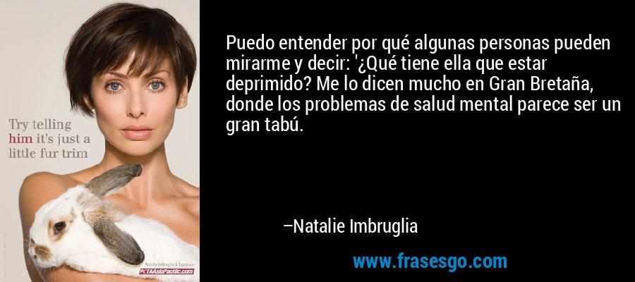 Puedo entender por qué algunas personas pueden mirarme y decir: '¿Qué tiene ella que estar deprimido? Me lo dicen mucho en Gran Bretaña, donde los problemas de salud mental parece ser un gran tabú. – Natalie Imbruglia