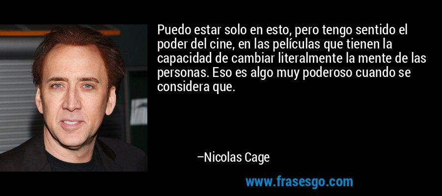 Puedo estar solo en esto, pero tengo sentido el poder del cine, en las películas que tienen la capacidad de cambiar literalmente la mente de las personas. Eso es algo muy poderoso cuando se considera que. – Nicolas Cage