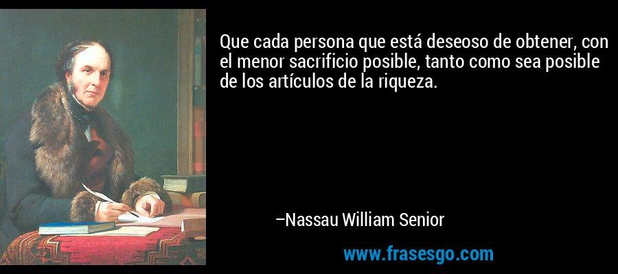 Que cada persona que está deseoso de obtener, con el menor sacrificio posible, tanto como sea posible de los artículos de la riqueza. – Nassau William Senior