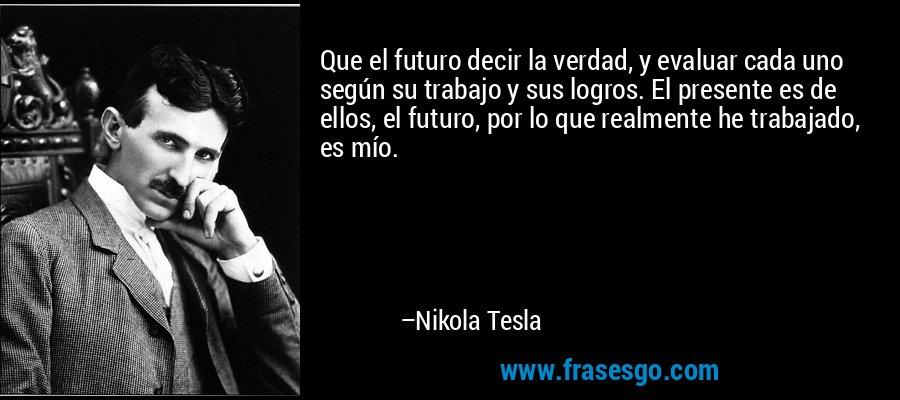 Que el futuro decir la verdad, y evaluar cada uno según su trabajo y sus logros. El presente es de ellos, el futuro, por lo que realmente he trabajado, es mío. – Nikola Tesla