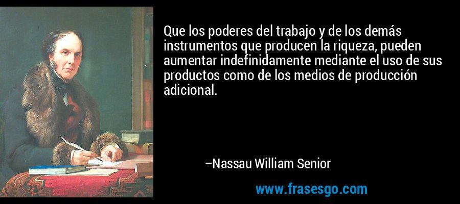 Que los poderes del trabajo y de los demás instrumentos que producen la riqueza, pueden aumentar indefinidamente mediante el uso de sus productos como de los medios de producción adicional. – Nassau William Senior