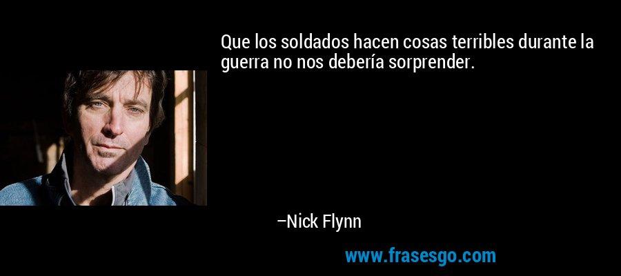 Que los soldados hacen cosas terribles durante la guerra no nos debería sorprender. – Nick Flynn