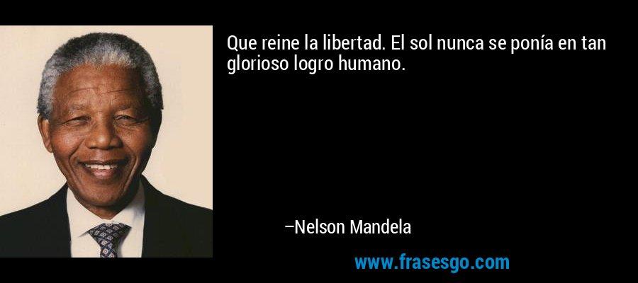 Que reine la libertad. El sol nunca se ponía en tan glorioso logro humano. – Nelson Mandela