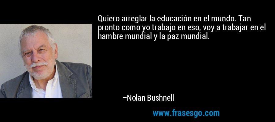 Quiero arreglar la educación en el mundo. Tan pronto como yo trabajo en eso, voy a trabajar en el hambre mundial y la paz mundial. – Nolan Bushnell