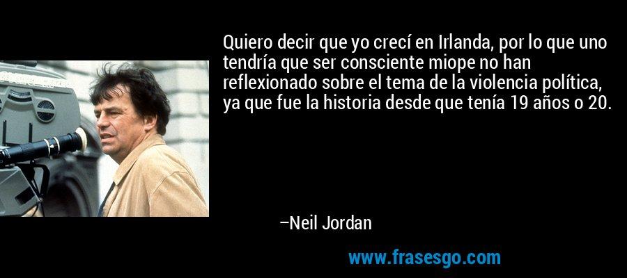 Quiero decir que yo crecí en Irlanda, por lo que uno tendría que ser consciente miope no han reflexionado sobre el tema de la violencia política, ya que fue la historia desde que tenía 19 años o 20. – Neil Jordan
