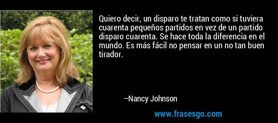 Quiero decir, un disparo te tratan como si tuviera cuarenta pequeños partidos en vez de un partido disparo cuarenta. Se hace toda la diferencia en el mundo. Es más fácil no pensar en un no tan buen tirador. – Nancy Johnson