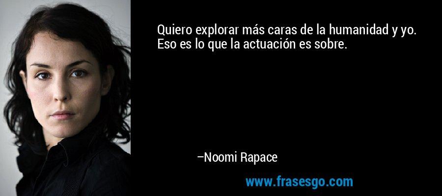Quiero explorar más caras de la humanidad y yo. Eso es lo que la actuación es sobre. – Noomi Rapace