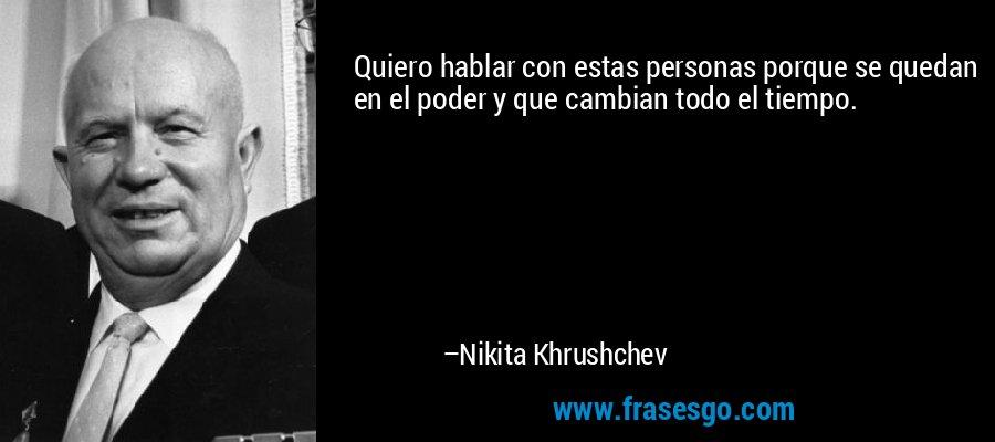 Quiero hablar con estas personas porque se quedan en el poder y que cambian todo el tiempo. – Nikita Khrushchev
