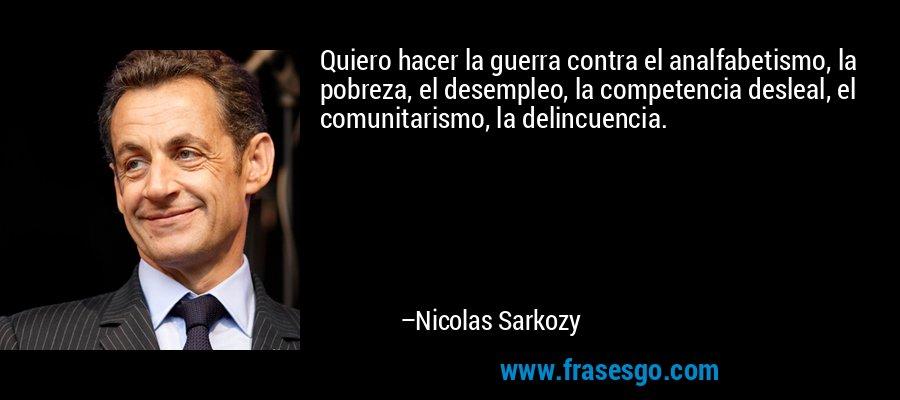 Quiero hacer la guerra contra el analfabetismo, la pobreza, el desempleo, la competencia desleal, el comunitarismo, la delincuencia. – Nicolas Sarkozy