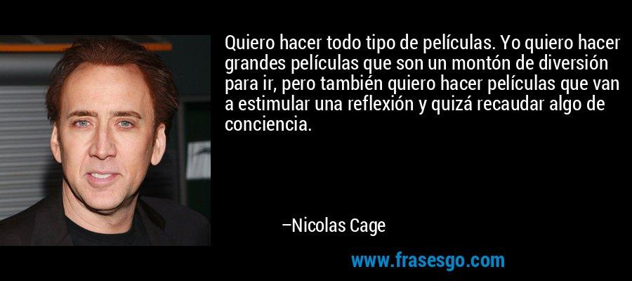 Quiero hacer todo tipo de películas. Yo quiero hacer grandes películas que son un montón de diversión para ir, pero también quiero hacer películas que van a estimular una reflexión y quizá recaudar algo de conciencia. – Nicolas Cage