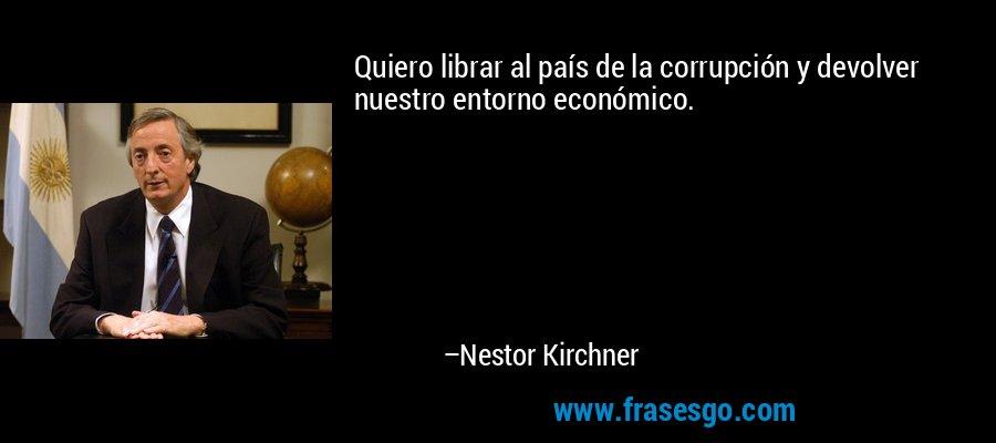 Quiero librar al país de la corrupción y devolver nuestro entorno económico. – Nestor Kirchner
