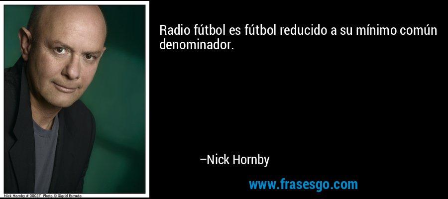 Radio fútbol es fútbol reducido a su mínimo común denominador. – Nick Hornby