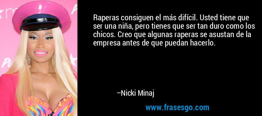 Raperas consiguen el más difícil. Usted tiene que ser una niña, pero tienes que ser tan duro como los chicos. Creo que algunas raperas se asustan de la empresa antes de que puedan hacerlo. – Nicki Minaj