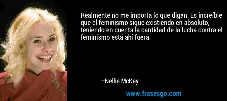 Realmente no me importa lo que digan. Es increíble que el feminismo sigue existiendo en absoluto, teniendo en cuenta la cantidad de la lucha contra el feminismo está ahí fuera. – Nellie McKay