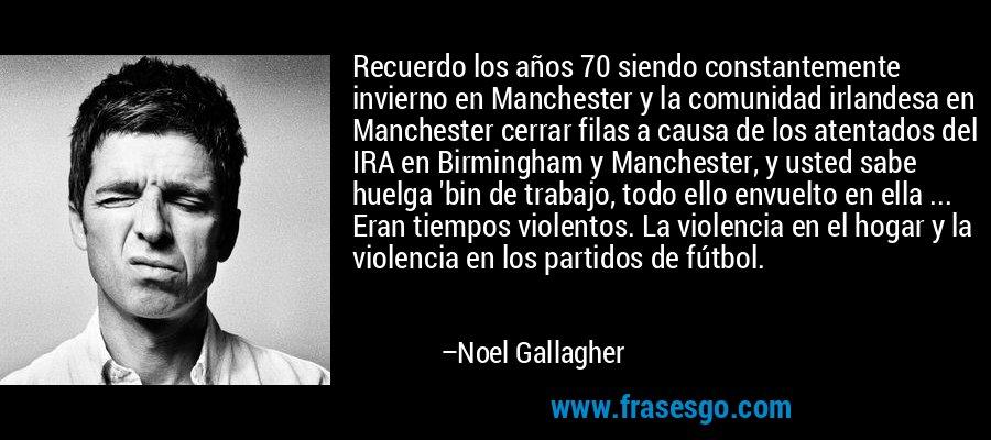 Recuerdo los años 70 siendo constantemente invierno en Manchester y la comunidad irlandesa en Manchester cerrar filas a causa de los atentados del IRA en Birmingham y Manchester, y usted sabe huelga 'bin de trabajo, todo ello envuelto en ella ... Eran tiempos violentos. La violencia en el hogar y la violencia en los partidos de fútbol. – Noel Gallagher