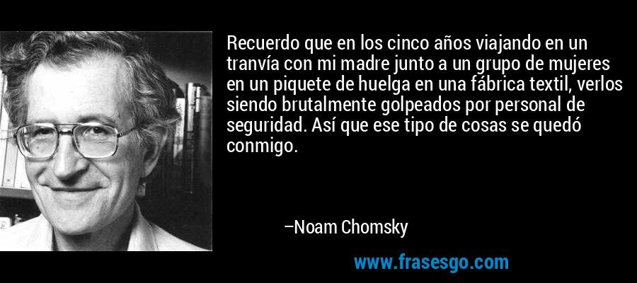 Recuerdo que en los cinco años viajando en un tranvía con mi madre junto a un grupo de mujeres en un piquete de huelga en una fábrica textil, verlos siendo brutalmente golpeados por personal de seguridad. Así que ese tipo de cosas se quedó conmigo. – Noam Chomsky