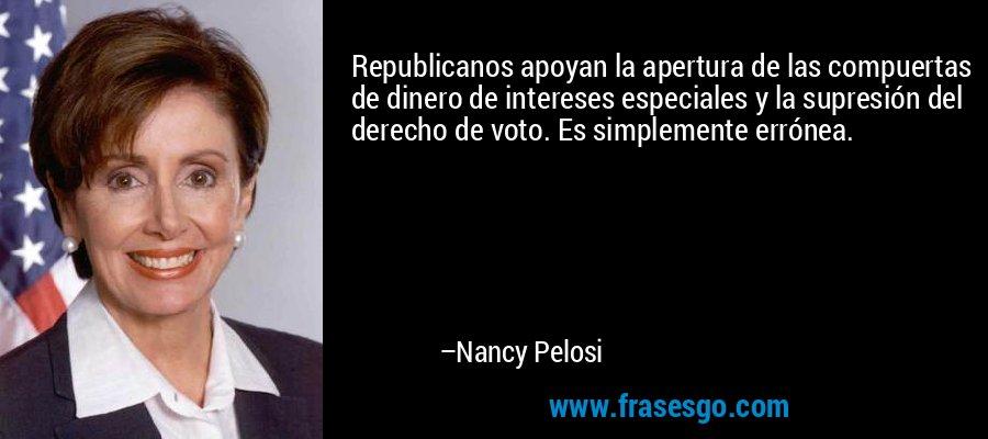 Republicanos apoyan la apertura de las compuertas de dinero de intereses especiales y la supresión del derecho de voto. Es simplemente errónea. – Nancy Pelosi