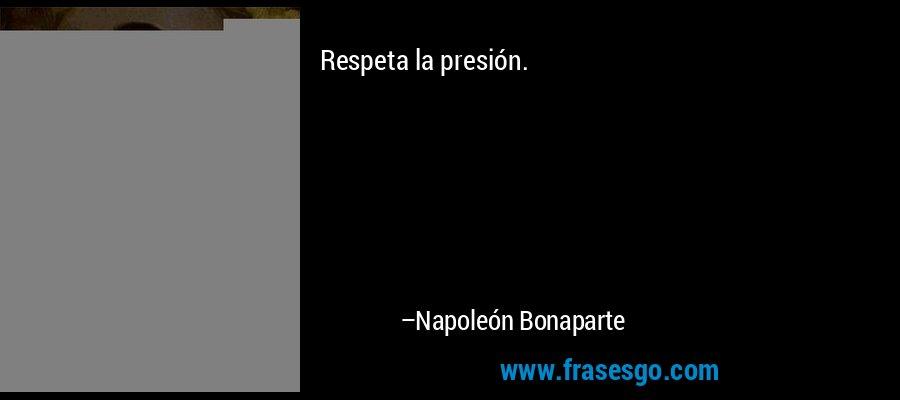 Respeta la presión. – Napoleón Bonaparte