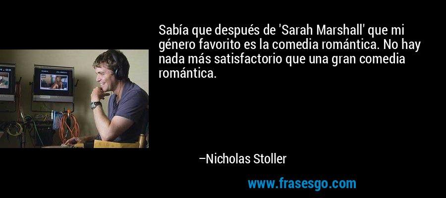 Sabía que después de 'Sarah Marshall' que mi género favorito es la comedia romántica. No hay nada más satisfactorio que una gran comedia romántica. – Nicholas Stoller