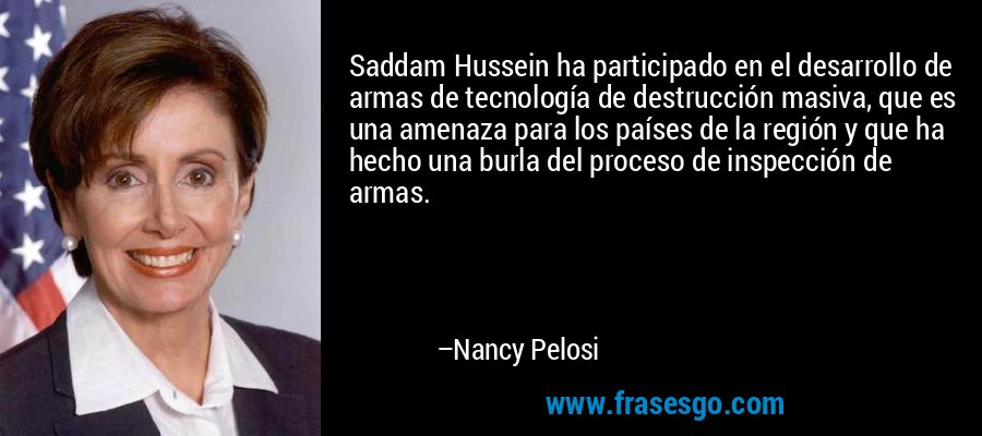 Saddam Hussein ha participado en el desarrollo de armas de tecnología de destrucción masiva, que es una amenaza para los países de la región y que ha hecho una burla del proceso de inspección de armas. – Nancy Pelosi
