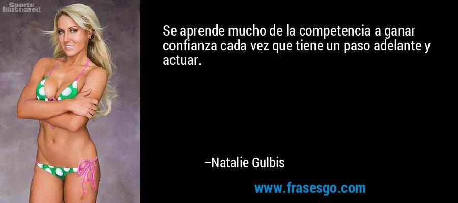 Se aprende mucho de la competencia a ganar confianza cada vez que tiene un paso adelante y actuar. – Natalie Gulbis