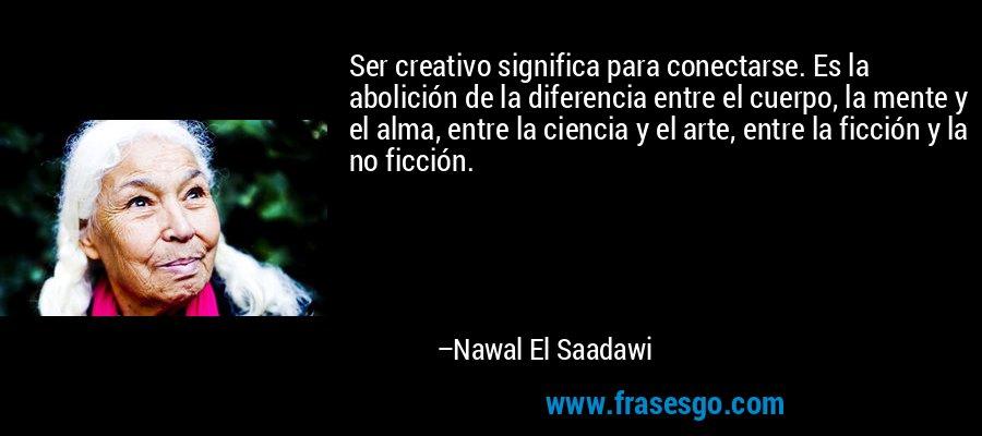 Ser creativo significa para conectarse. Es la abolición de la diferencia entre el cuerpo, la mente y el alma, entre la ciencia y el arte, entre la ficción y la no ficción. – Nawal El Saadawi