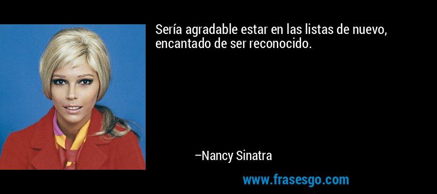 Sería agradable estar en las listas de nuevo, encantado de ser reconocido. – Nancy Sinatra