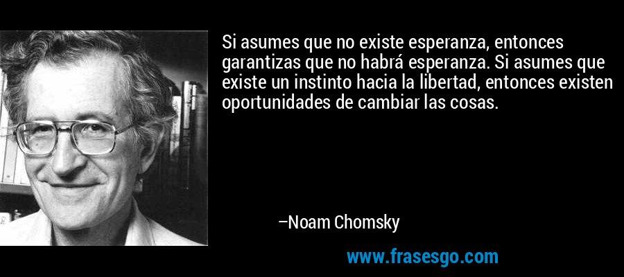 Si asumes que no existe esperanza, entonces garantizas que no habrá esperanza. Si asumes que existe un instinto hacia la libertad, entonces existen oportunidades de cambiar las cosas. – Noam Chomsky