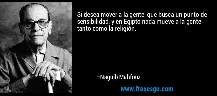Si desea mover a la gente, que busca un punto de sensibilidad, y en Egipto nada mueve a la gente tanto como la religión. – Naguib Mahfouz