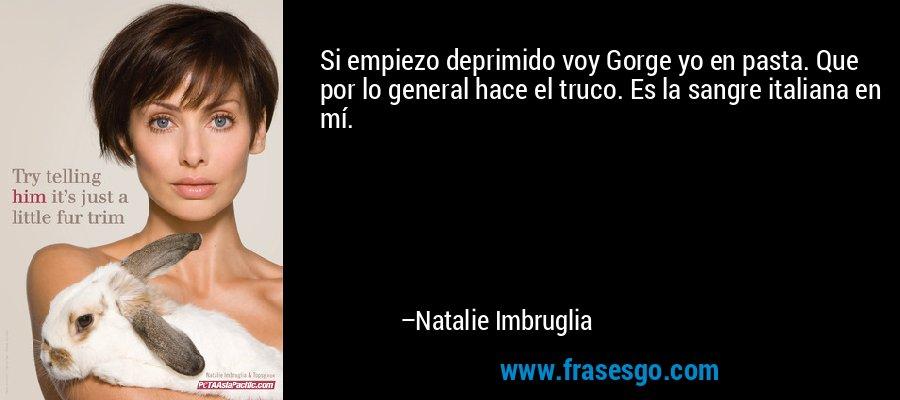 Si empiezo deprimido voy Gorge yo en pasta. Que por lo general hace el truco. Es la sangre italiana en mí. – Natalie Imbruglia
