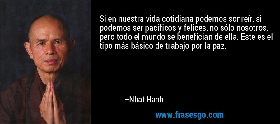 Si en nuestra vida cotidiana podemos sonreír, si podemos ser pacíficos y felices, no sólo nosotros, pero todo el mundo se benefician de ella. Este es el tipo más básico de trabajo por la paz. – Nhat Hanh