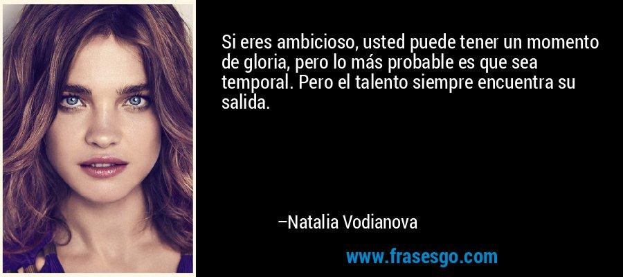 Si eres ambicioso, usted puede tener un momento de gloria, pero lo más probable es que sea temporal. Pero el talento siempre encuentra su salida. – Natalia Vodianova